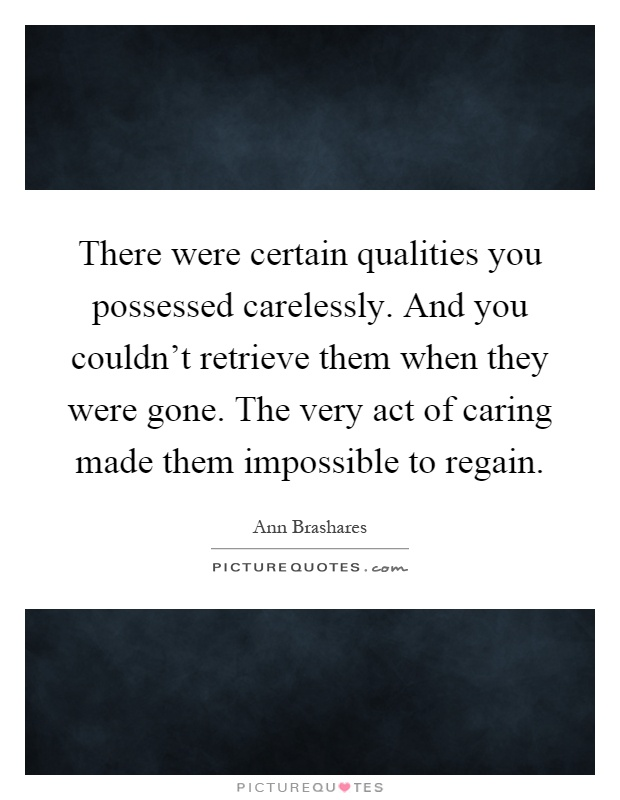 There were certain qualities you possessed carelessly. And you couldn't retrieve them when they were gone. The very act of caring made them impossible to regain Picture Quote #1