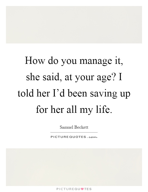 How do you manage it, she said, at your age? I told her I'd been saving up for her all my life Picture Quote #1