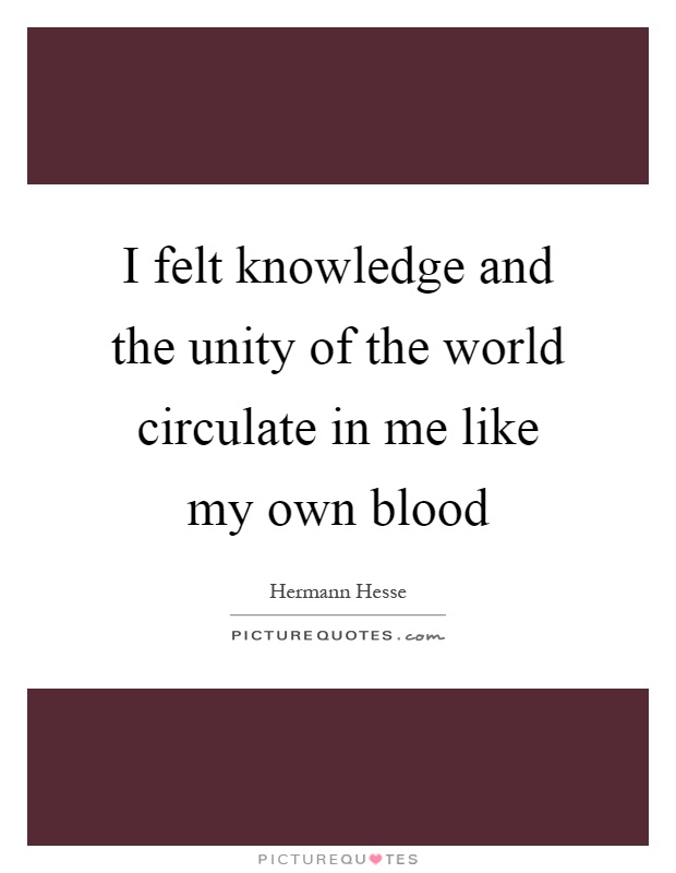 I felt knowledge and the unity of the world circulate in me like my own blood Picture Quote #1