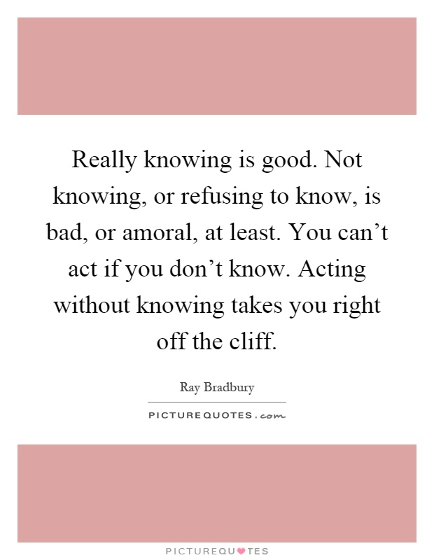 Really knowing is good. Not knowing, or refusing to know, is bad, or amoral, at least. You can't act if you don't know. Acting without knowing takes you right off the cliff Picture Quote #1