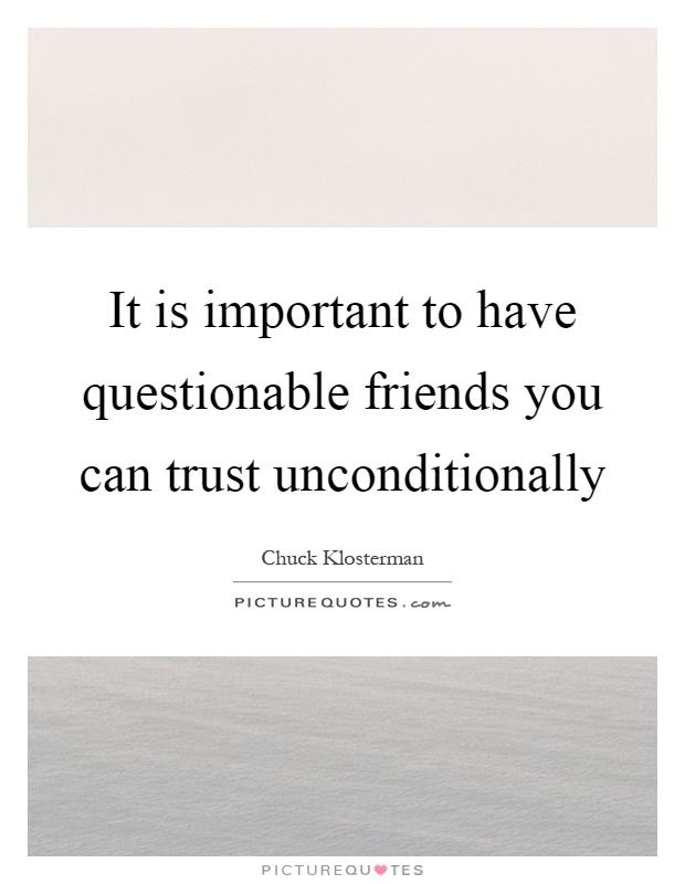 It is important to have questionable friends you can trust unconditionally Picture Quote #1