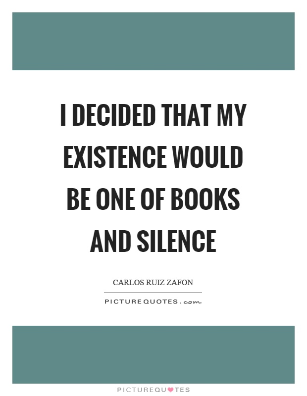 I decided that my existence would be one of books and silence Picture Quote #1