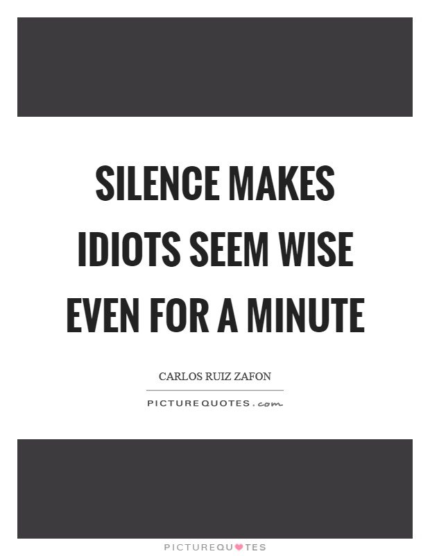 Silence makes idiots seem wise even for a minute Picture Quote #1