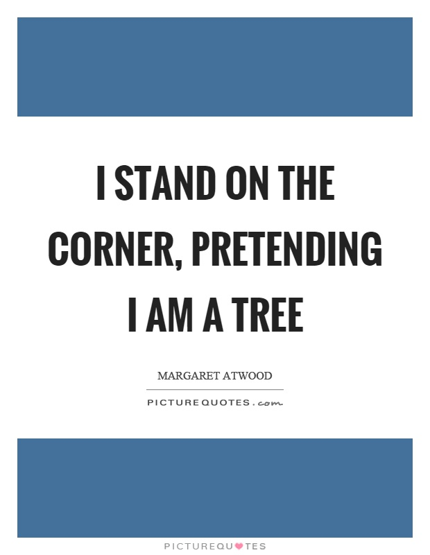 Corner Exhibition Stands Quotes : I stand on the corner pretending am a tree picture quotes