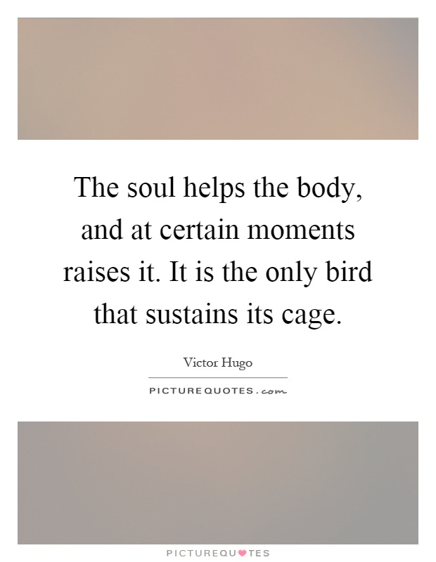 The soul helps the body, and at certain moments raises it. It is the only bird that sustains its cage Picture Quote #1