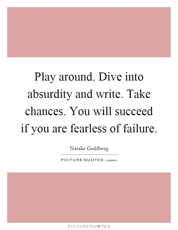 Play around. Dive into absurdity and write. Take chances. You will succeed if you are fearless of failure Picture Quote #1