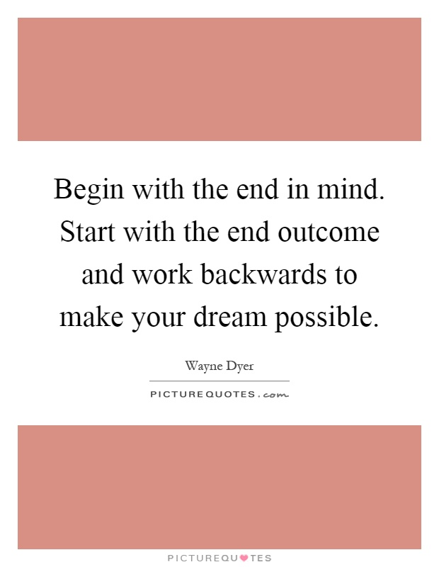 Begin with the end in mind. Start with the end outcome and work backwards to make your dream possible Picture Quote #1