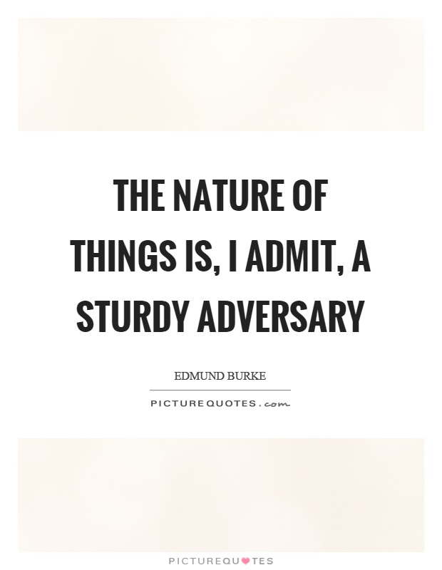 The nature of things is, I admit, a sturdy adversary Picture Quote #1