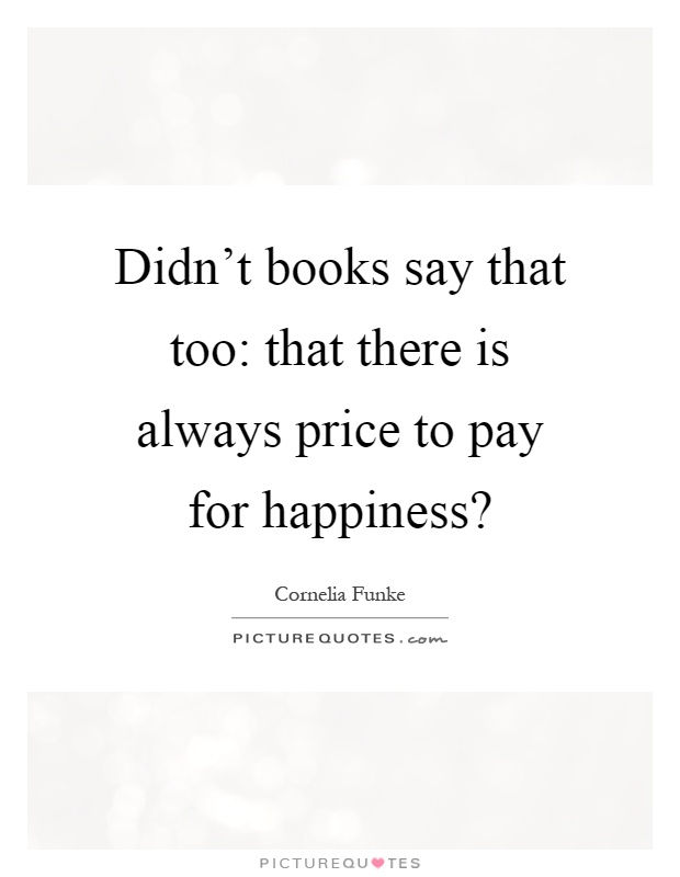 Didn't books say that too: that there is always price to pay for happiness? Picture Quote #1