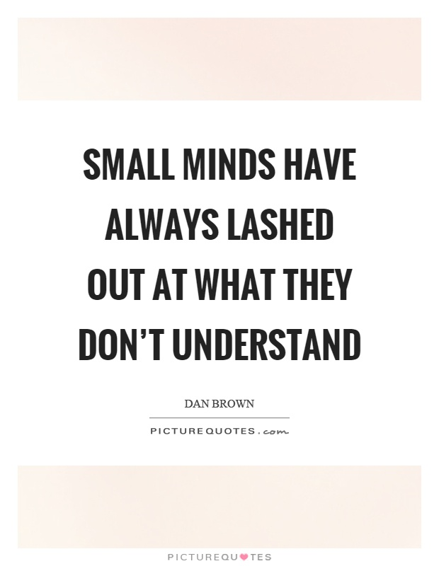Small minds have always lashed out at what they don't understand Picture Quote #1