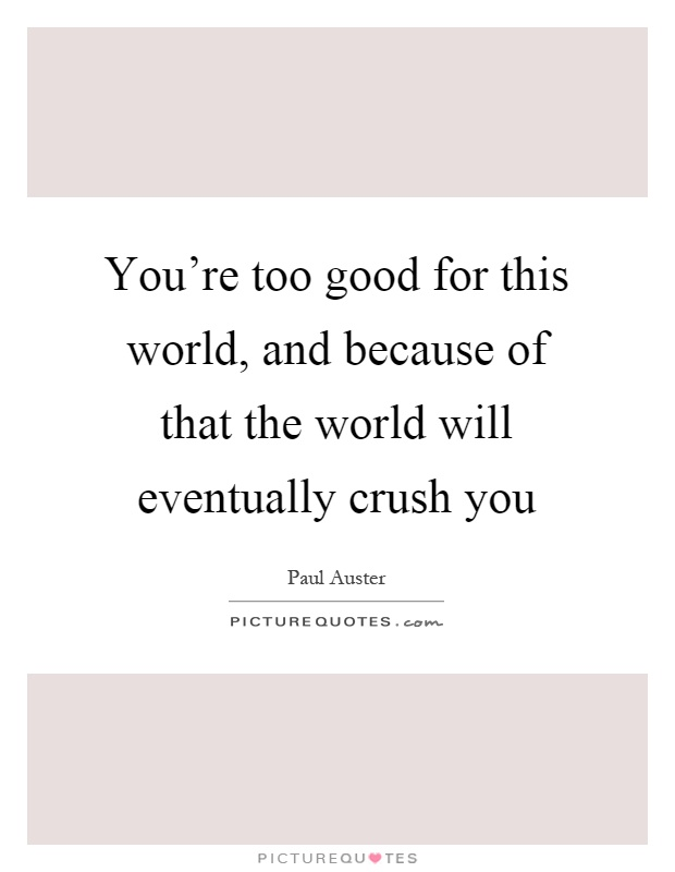 You're too good for this world, and because of that the world will eventually crush you Picture Quote #1
