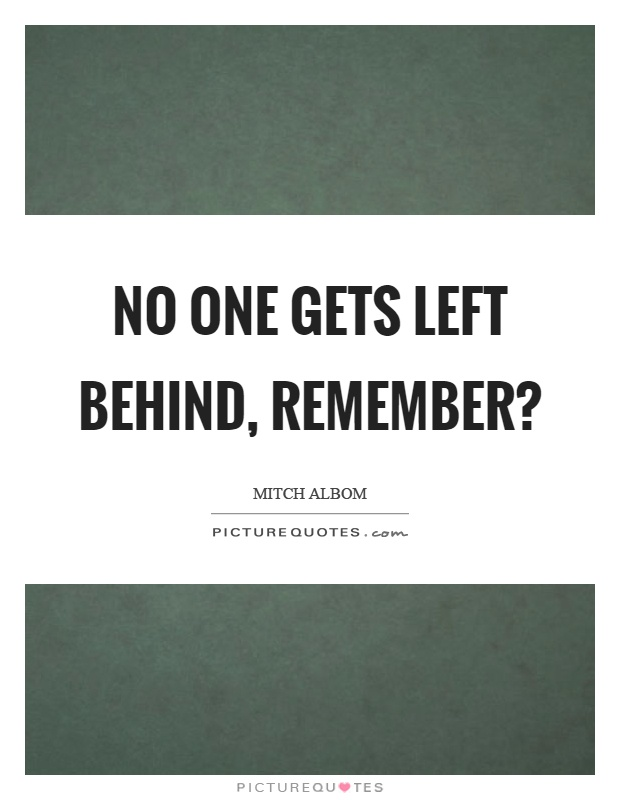 No one gets left behind, remember? Picture Quote #1