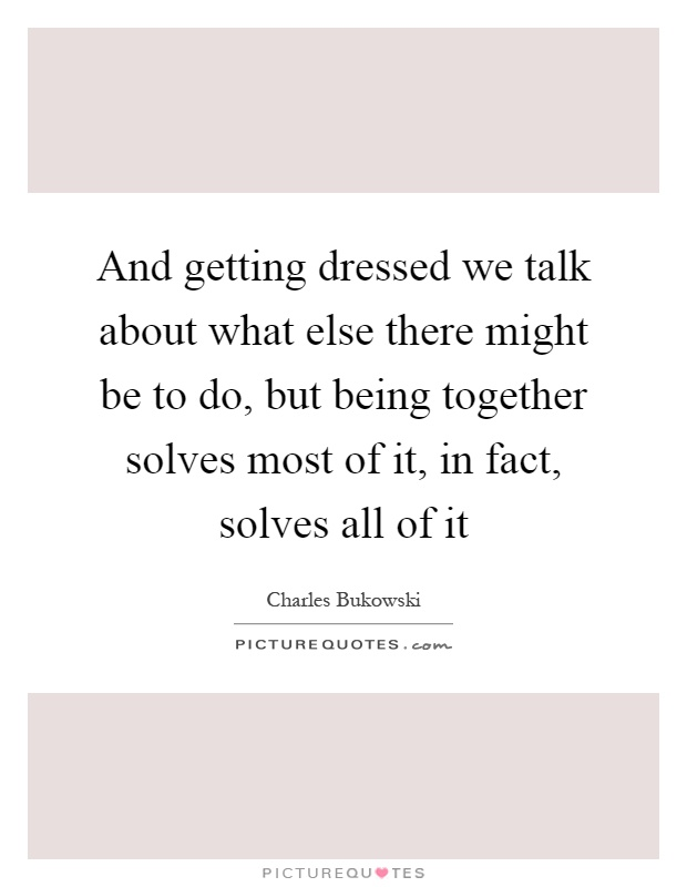 And getting dressed we talk about what else there might be to do, but being together solves most of it, in fact, solves all of it Picture Quote #1