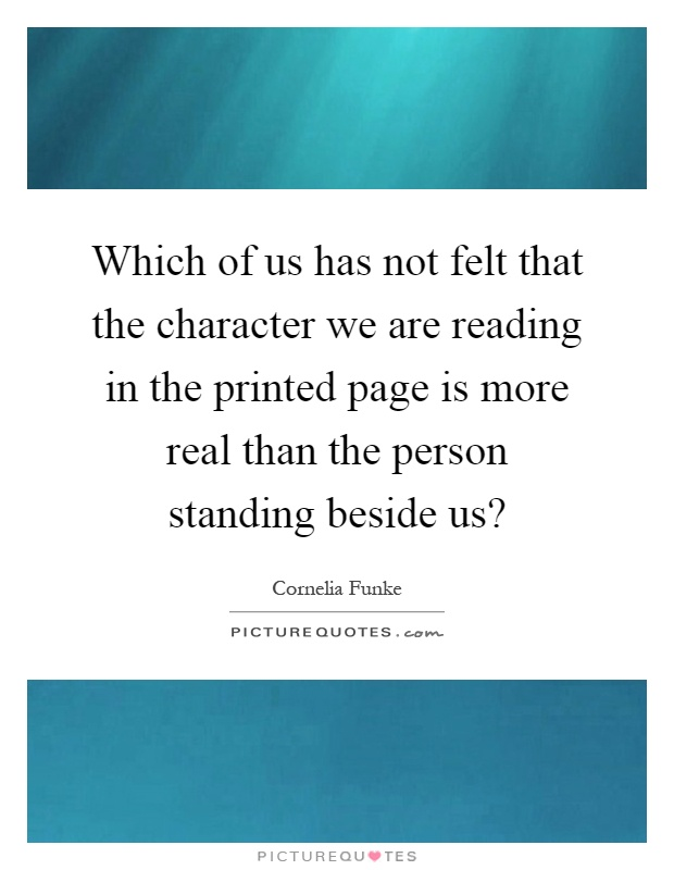 Which of us has not felt that the character we are reading in the printed page is more real than the person standing beside us? Picture Quote #1