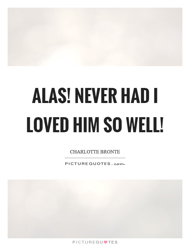 Alas! never had I loved him so well! Picture Quote #1