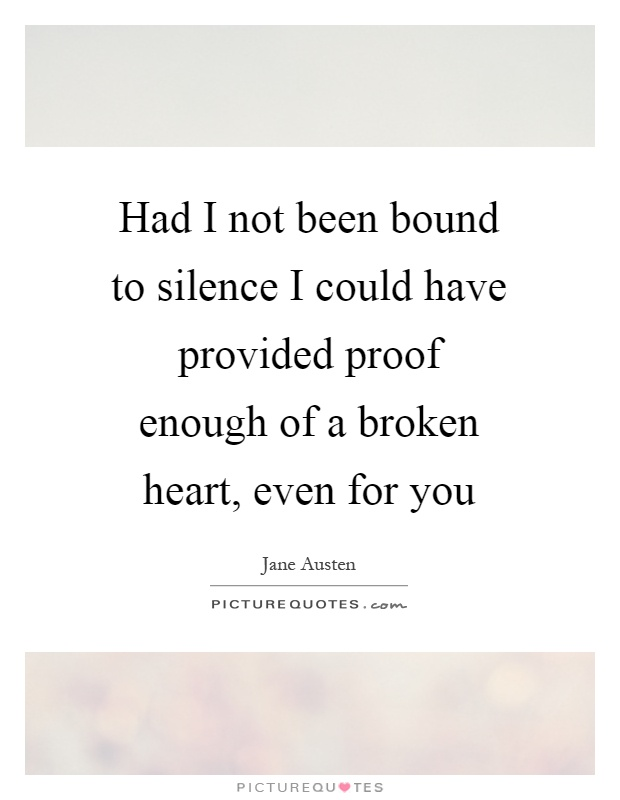 Had I not been bound to silence I could have provided proof enough of a broken heart, even for you Picture Quote #1