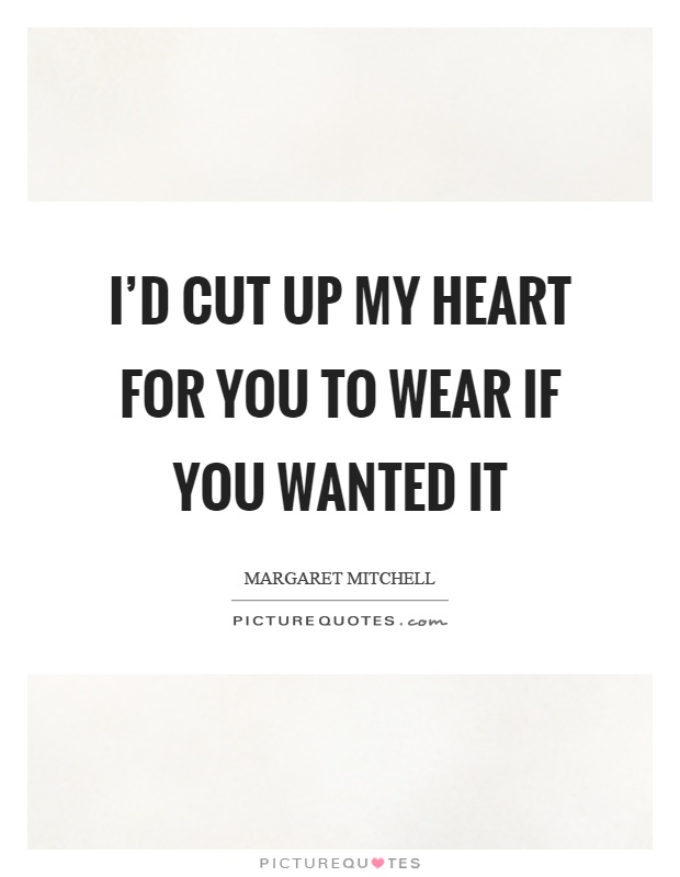I'd cut up my heart for you to wear if you wanted it Picture Quote #1