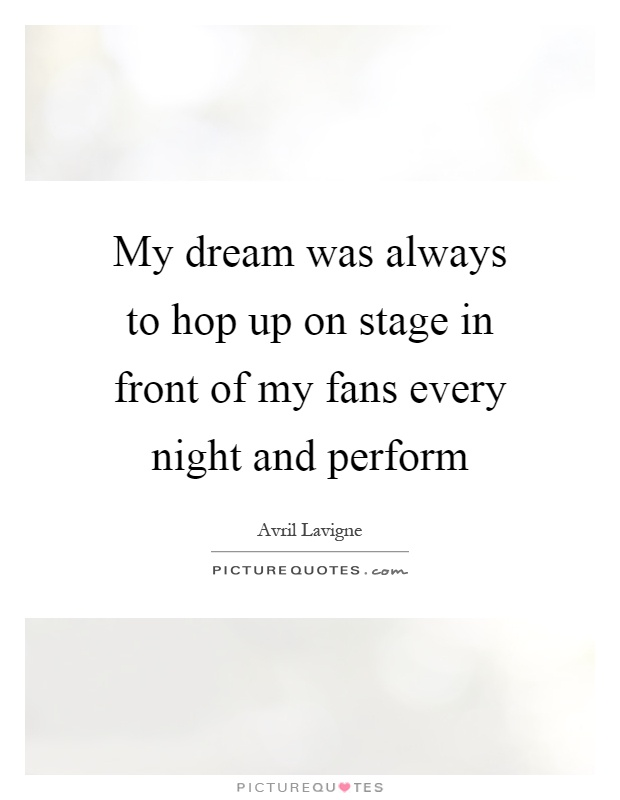 My dream was always to hop up on stage in front of my fans every night and perform Picture Quote #1