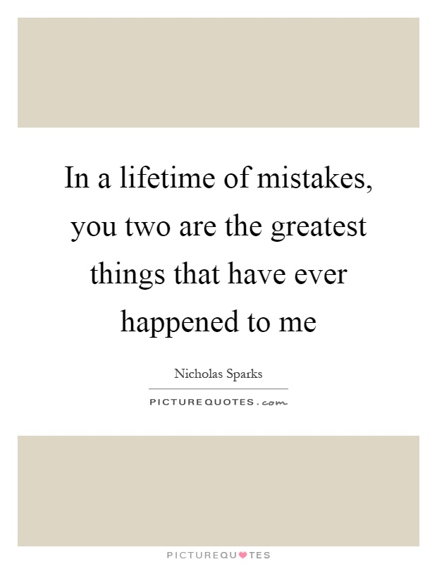 In a lifetime of mistakes, you two are the greatest things that have ever happened to me Picture Quote #1