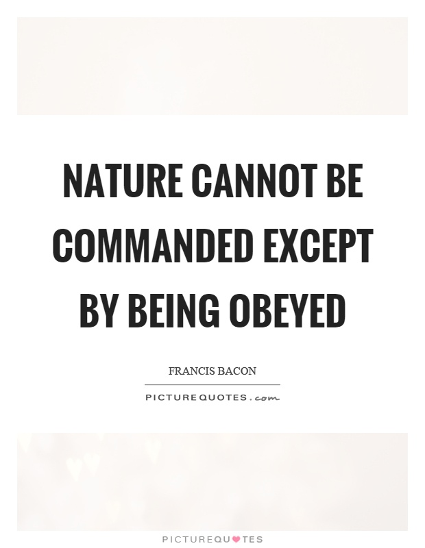 Nature cannot be commanded except by being obeyed Picture Quote #1