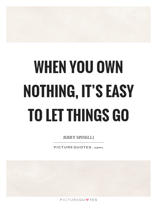 When You Own Nothing Its Easy To Let Things Go Picture Quotes