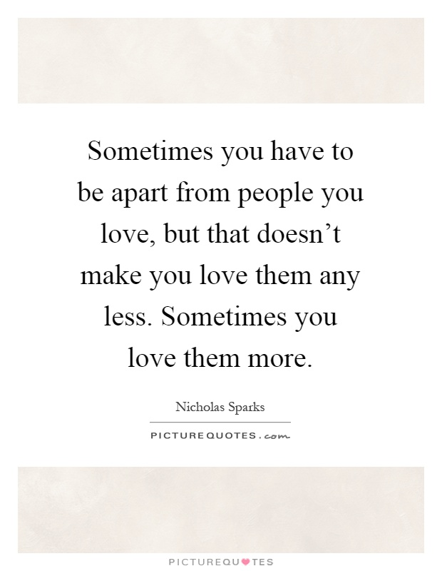 Sometimes you have to be apart from people you love, but that doesn't make you love them any less. Sometimes you love them more Picture Quote #1