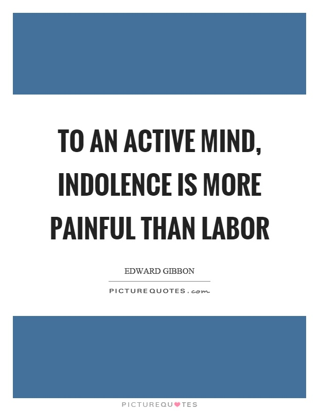 To an active mind, indolence is more painful than labor Picture Quote #1
