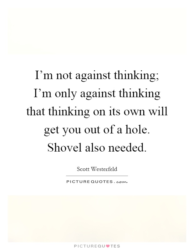 I'm not against thinking; I'm only against thinking that thinking on its own will get you out of a hole. Shovel also needed Picture Quote #1