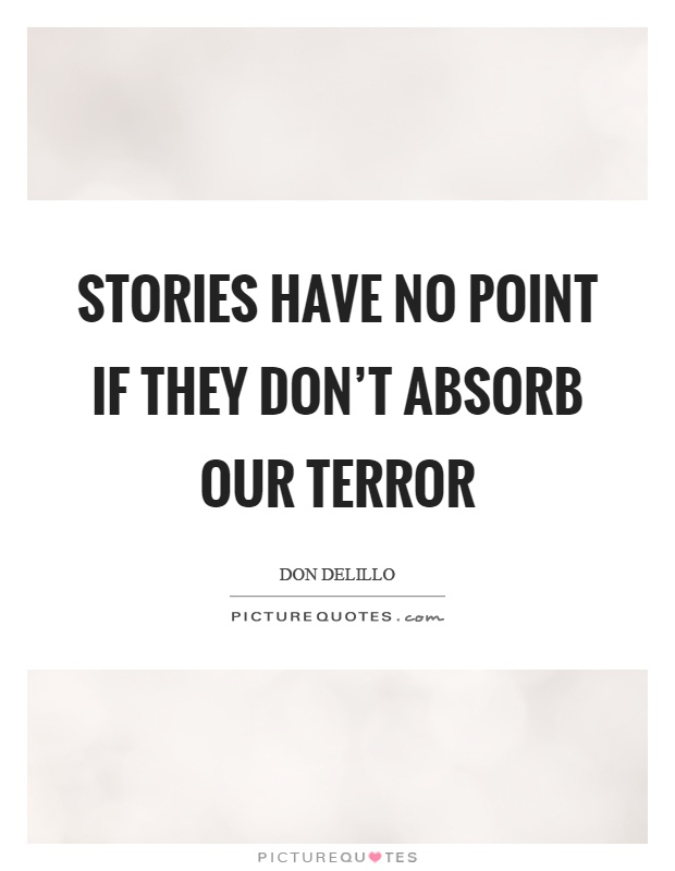Stories have no point if they don't absorb our terror Picture Quote #1