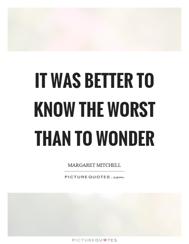 It was better to know the worst than to wonder Picture Quote #1