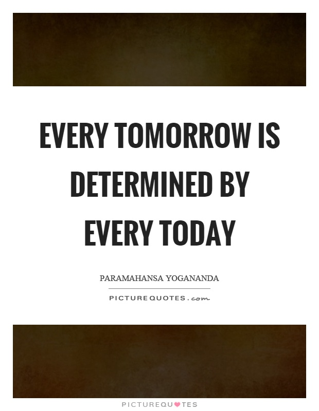 Every tomorrow is determined by every today Picture Quote #1