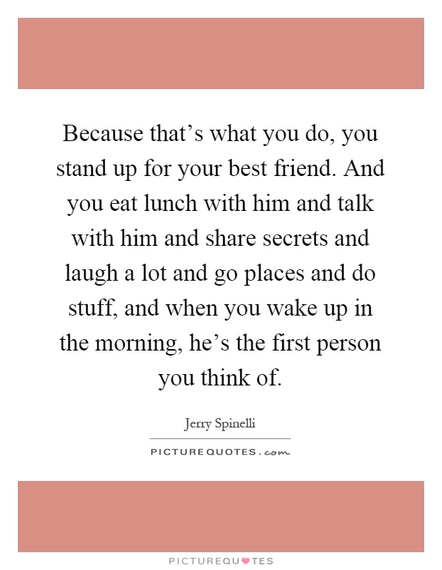 Because that's what you do, you stand up for your best friend. And you eat lunch with him and talk with him and share secrets and laugh a lot and go places and do stuff, and when you wake up in the morning, he's the first person you think of Picture Quote #1