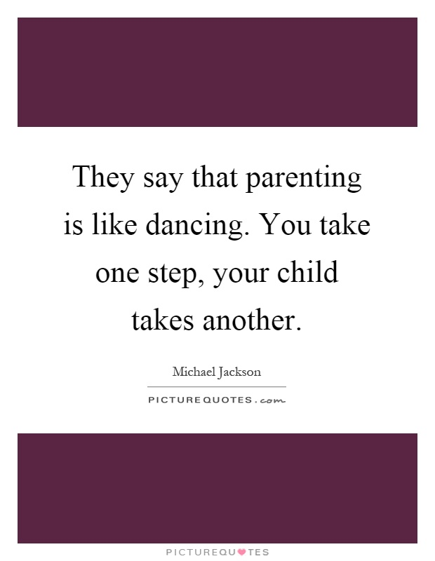 They say that parenting is like dancing. You take one step, your child takes another Picture Quote #1