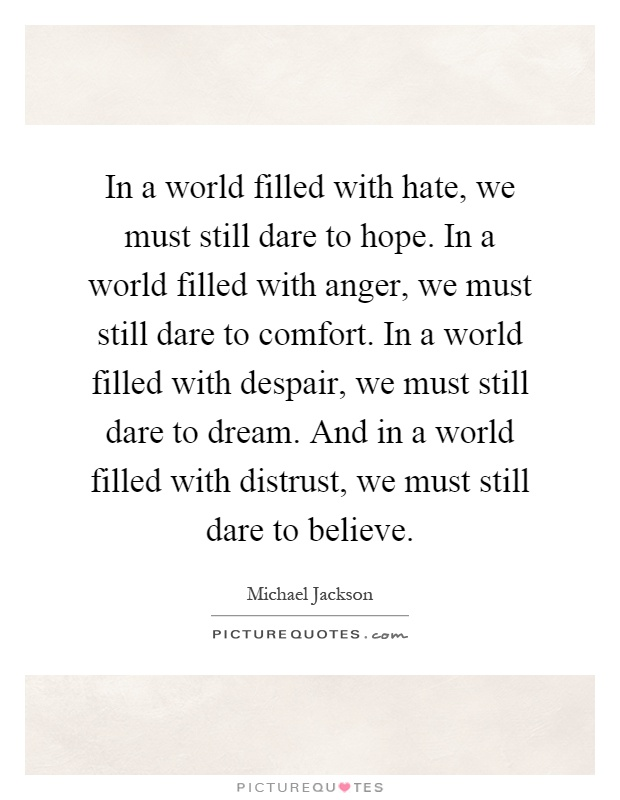 In a world filled with hate, we must still dare to hope. In a world filled with anger, we must still dare to comfort. In a world filled with despair, we must still dare to dream. And in a world filled with distrust, we must still dare to believe Picture Quote #1