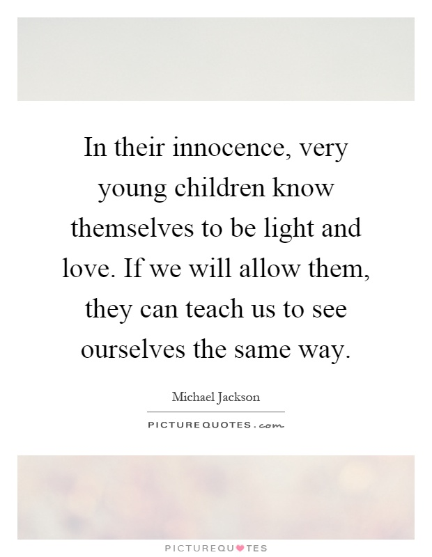 In their innocence, very young children know themselves to be light and love. If we will allow them, they can teach us to see ourselves the same way Picture Quote #1