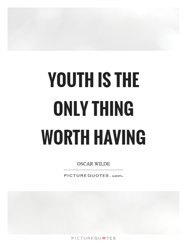 Youth is the only thing worth having Picture Quote #1