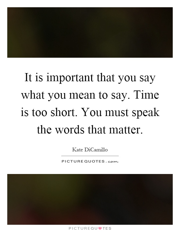 It is important that you say what you mean to say. Time is too short. You must speak the words that matter Picture Quote #1