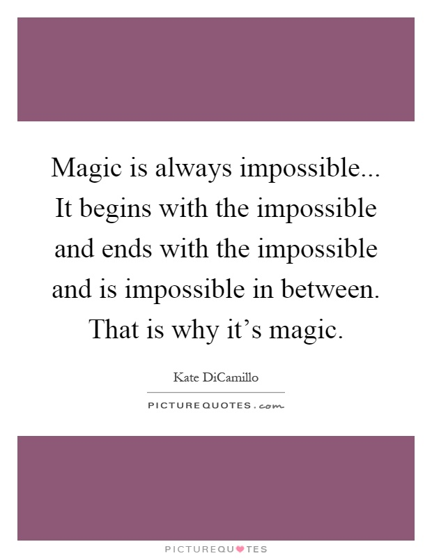 Magic is always impossible... It begins with the impossible and ends with the impossible and is impossible in between. That is why it's magic Picture Quote #1