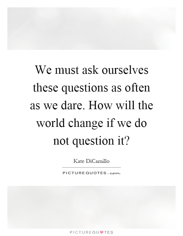 We must ask ourselves these questions as often as we dare. How will the world change if we do not question it? Picture Quote #1