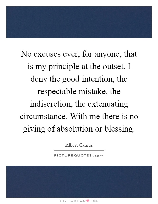 No excuses ever, for anyone; that is my principle at the outset. I deny the good intention, the respectable mistake, the indiscretion, the extenuating circumstance. With me there is no giving of absolution or blessing Picture Quote #1