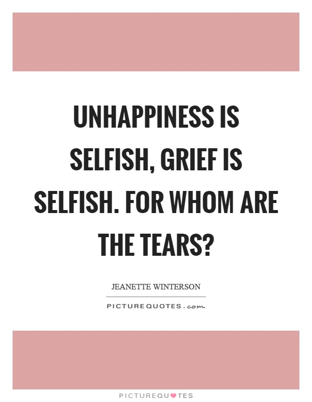 Unhappiness is selfish, grief is selfish. For whom are the tears? Picture Quote #1