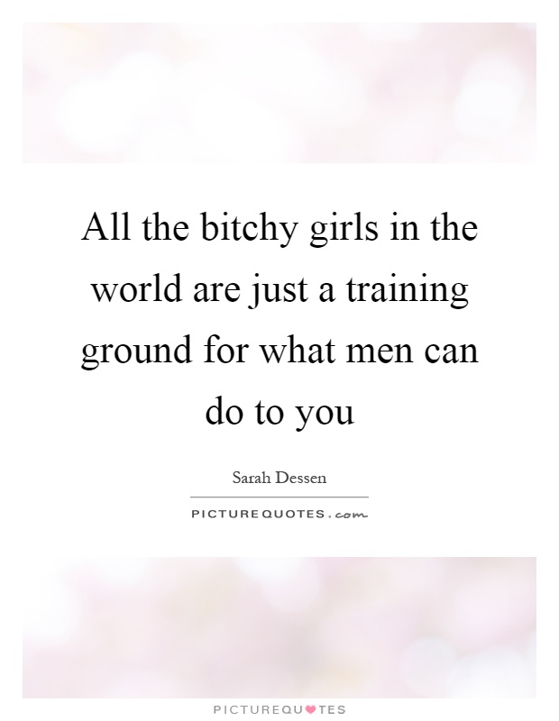 All the bitchy girls in the world are just a training ground for what men can do to you Picture Quote #1