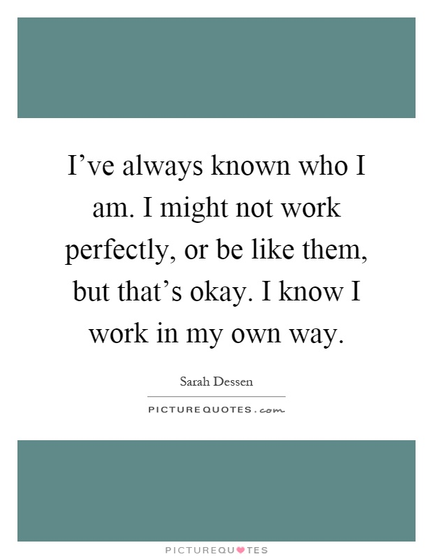 I've always known who I am. I might not work perfectly, or be like them, but that's okay. I know I work in my own way Picture Quote #1