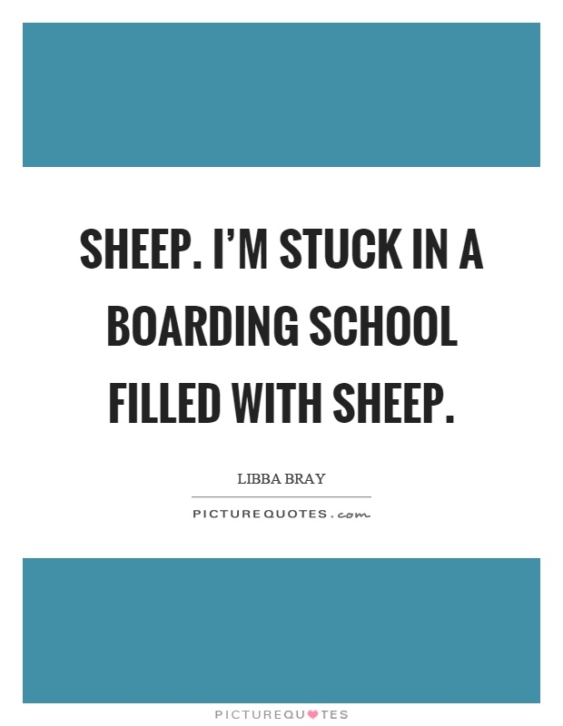 Sheep. I'm stuck in a boarding school filled with sheep Picture Quote #1