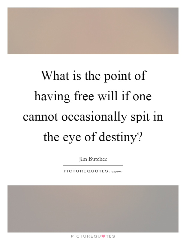 What is the point of having free will if one cannot occasionally spit in the eye of destiny? Picture Quote #1