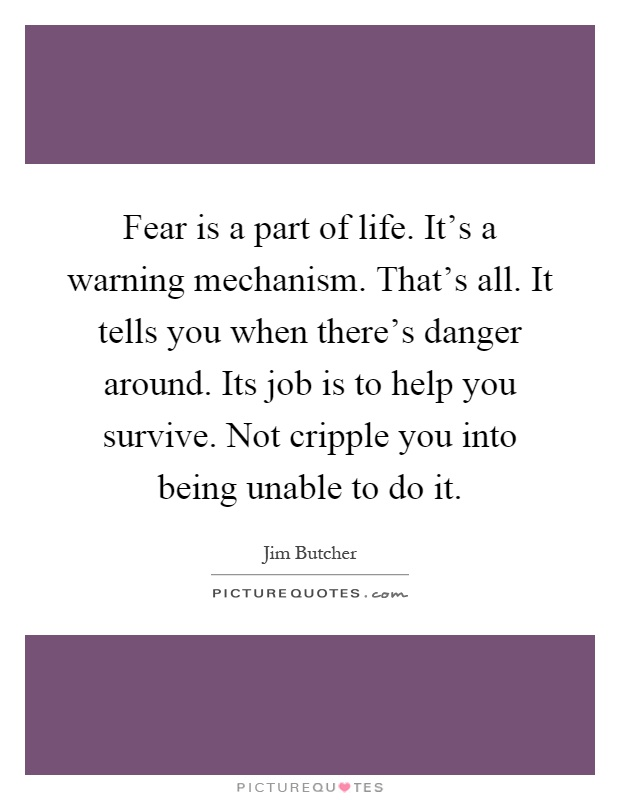 Fear is a part of life. It's a warning mechanism. That's all. It tells you when there's danger around. Its job is to help you survive. Not cripple you into being unable to do it Picture Quote #1