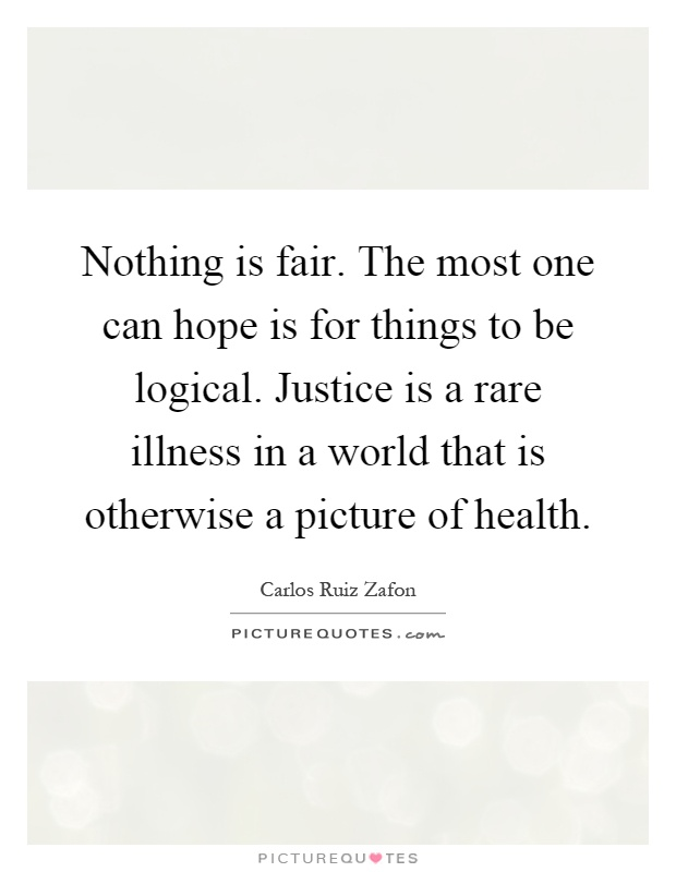 Nothing is fair. The most one can hope is for things to be logical. Justice is a rare illness in a world that is otherwise a picture of health Picture Quote #1