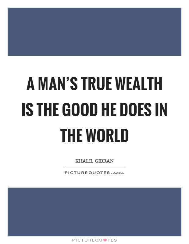 A man's true wealth is the good he does in the world Picture Quote #1