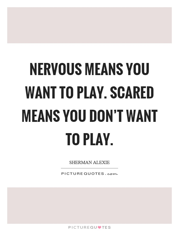 Nervous means you want to play. Scared means you don't want to play Picture Quote #1