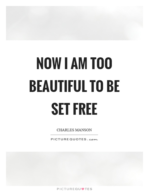 Now I am too beautiful to be set free Picture Quote #1